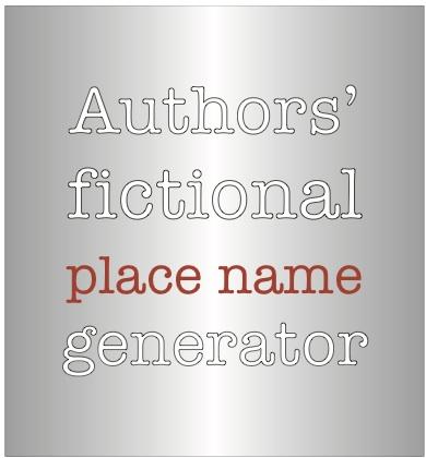 Authors' fictional place-name generator, https://wheredoyougetideas.wordpress.com